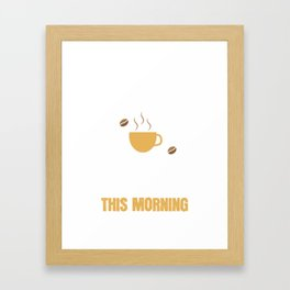 I didn't have any coffee this morning. Framed Art Print