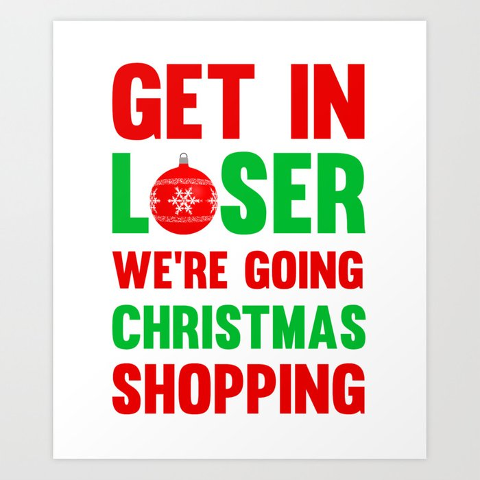 Get In Loser Were Going Christmas Shopping T Shirt Art Print By