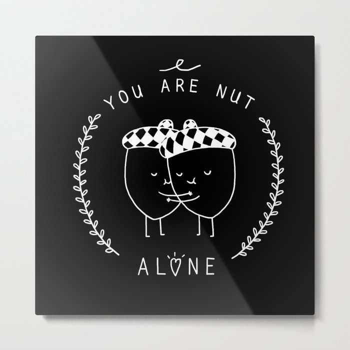 You are nut alone Metal Print