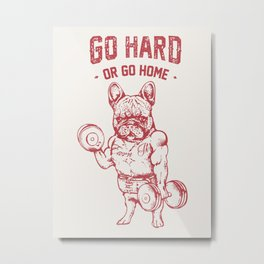 GO HARD OR GO HOME FRENCHIE Metal Print