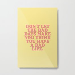 Dont let the bad days make you think you have a bad life Metal Print