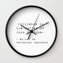 """""""Diligence is the mother of good fortune.""""  Miguel de Cervantes Saavedra Wall Clock"""
