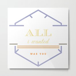 ALL i wanted was you Metal Print