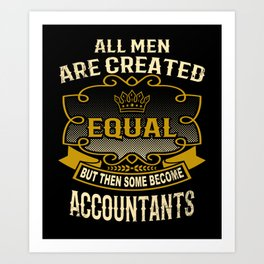 All Men Are Created Equal But Then Some Become Accountants Art Print