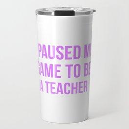 I Paused My Game To Be A Teacher Design Travel Mug