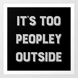 It's Too Peopley Outside. Art Print