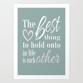 The best thing to hold on to in life is each other Art Print