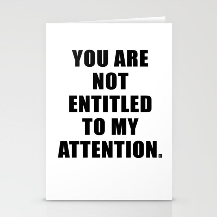 YOU ARE NOT ENTITLED TO MY ATTENTION. Stationery Cards