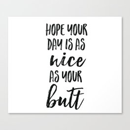 Hope your day is as nice as your butt Canvas Print