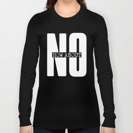 Funny sarcasm stylish graphic print How about No white letter printed text Long Sleeve T-shirt