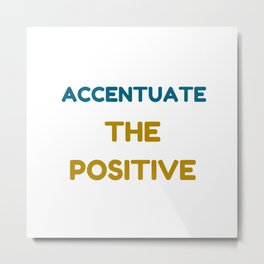 ACCENTUATE THE POSITIVE Metal Print
