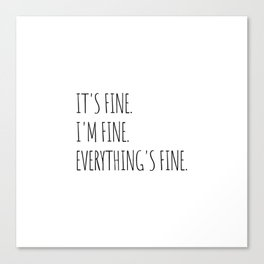 It's Fine I'm Fine Everything's Fine Canvas Print