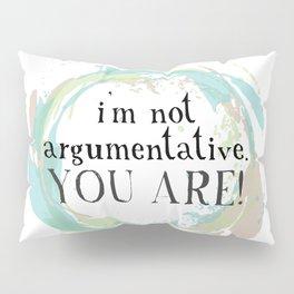 I'm not argumentative. You are! Pillow Sham