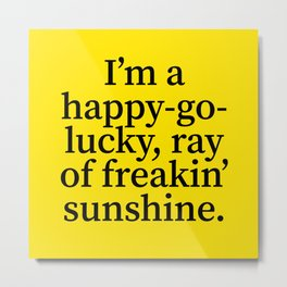 I'm a Happy Go Lucky Ray of Freakin' Sunshine Metal Print