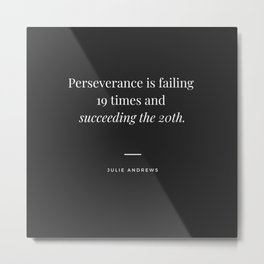 Motivational Inspirational Quote - Perseverance is failing 19 times and succeeding the 20th - Julie Andrews Metal Print