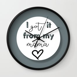 I GOT IT FROM MY MAMA Wall Clock