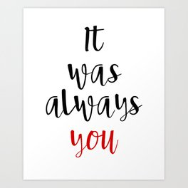IT WAS ALWAYS YOU - Valentines Day Love Quote Art Print