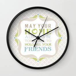 May your home always be too small to hold all your friends Wall Clock