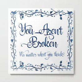 You Aren't Broken No Matter What You Think Metal Print