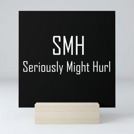 SMH Seriously Might Hurl - Typography - Witty - Sarcasm - Humor Mini Art Print