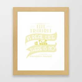 """""""The Trouble In Real Life Is That There Is No Danger Music"""" tee design. Makes a nice gift too!  Framed Art Print"""