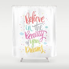 Believe in the beauty of your dreams Shower Curtain