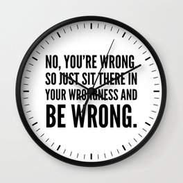 NO, YOU'RE WRONG. SO JUST SIT THERE IN YOUR WRONGNESS AND BE WRONG. Wall Clock