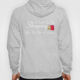 I Could Would Give Up Shopping But I'm Not a Quitter T Shirt Hoody