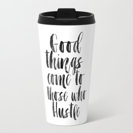 good things come to those who hustle,hustle hard,inspirational quote,motivational poster,quotes Travel Mug