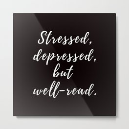 Stressed, depressed, but well-read. Metal Print