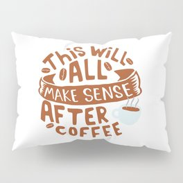 Everything makes sense after Coffee Pillow Sham