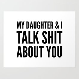 My Daughter & I Talk Shit About You Art Print