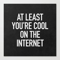 At Least You're Cool on the Internet Canvas Print