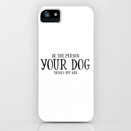 Be The Person Your Dog Thinks You Are Quote Dog Owner Gifts Dog Lover Gift Wall Art Wall Decor Print iPhone Case