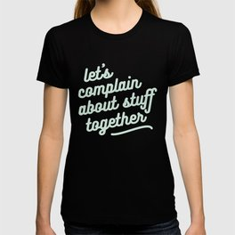 let's complain about stuff together T-shirt