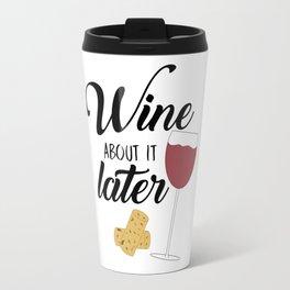 Wine About It Later Travel Mug