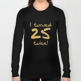 I Turned 25 Twice 50th Birthday Funny Long Sleeve T-shirt