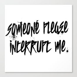 Someone Please Interrupt Me Canvas Print