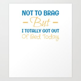 Not To Brag But I Totally Got Out Of Bed Today Art Print