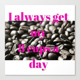 I Always Get My 8 Cups a Day Canvas Print
