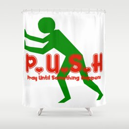 Pray Until Something Happens:  PUSH Shower Curtain
