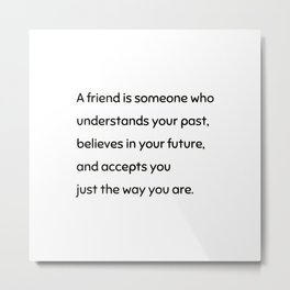 A friend is someone who understands your past, believes in your future Metal Print
