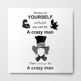 Always be yourself unless you can be a crazy man, mad hatter, wonderland, alice Metal Print