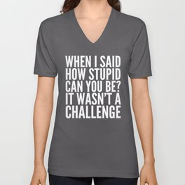 When I Said How Stupid Can You Be? It Wasn't a Challenge (Black & White) Unisex V-Neck