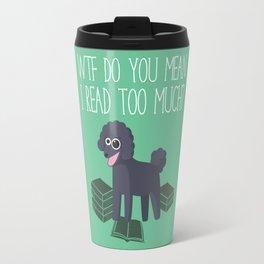 WTF Do You Mean I Read Too Much? Travel Mug