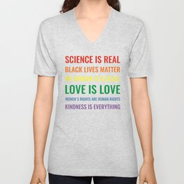 Science is real! Black lives matter! No human is illegal! Love is love! Women's rights are human rights! Kindness is everything! Unisex V-Neck