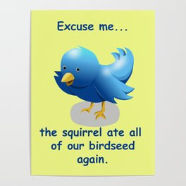 Excuse me....the squirrel ate all of our birdseed again. Poster