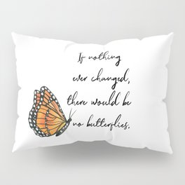 If Nothing Ever Changed, There Would Be No Butterflies Pillow Sham