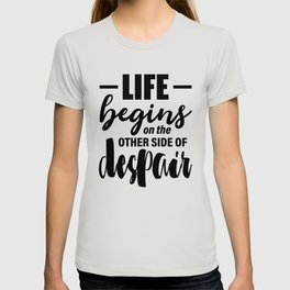 Life begins on the other side of despair - Jean Paul Sartre quote T-shirt