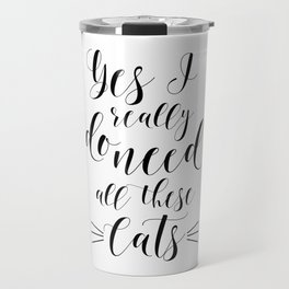 CATS LOVER QUOTE, Yes I Really Do Need All These Cats,Crazy Cat Lady,Gift For Her,Funny Print Travel Mug